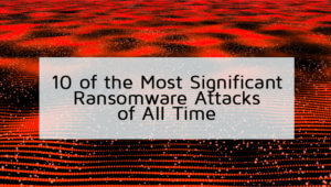 10 of the Most Significant Ransomware Attacks of All Time